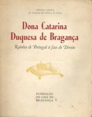 DONA CATARINA DUQUESA DE BRAGANÇA. Rainha de Portugal à face do Direito.